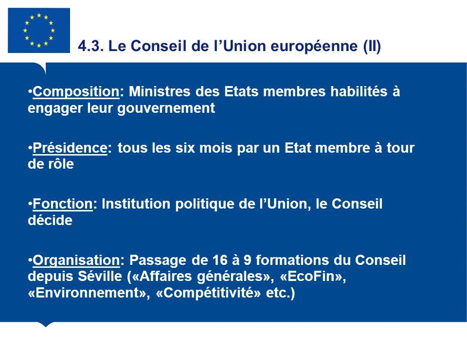 4.3. Le Conseil de lUnion européenne (II) Composition: Ministres des Etats membres habilités à engager leur gouvernement Présidence: tous les six mois