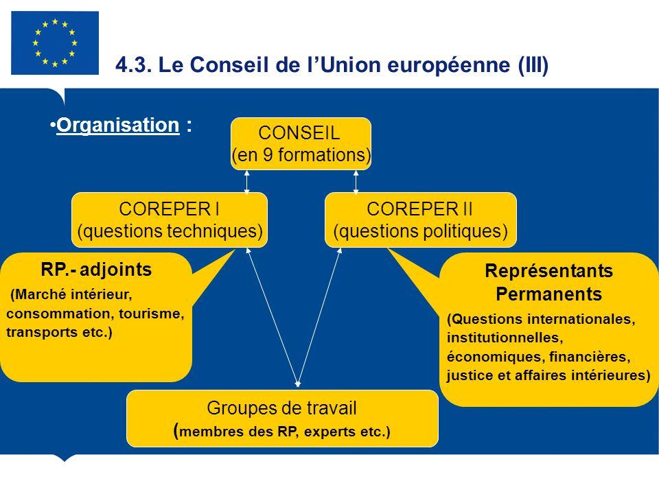 4.3. Le Conseil de lUnion européenne (III) Organisation : CONSEIL (en 9 formations) COREPER I (questions techniques) COREPER II (questions politiques)