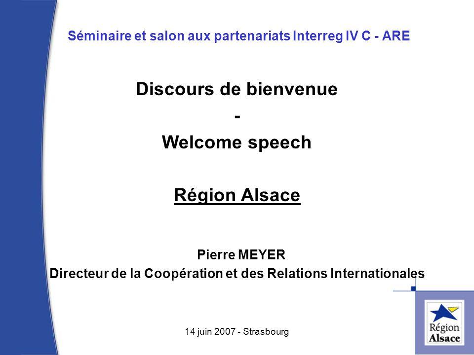 Séminaire et salon aux partenariats Interreg IV C - ARE 1 14 juin 2007 - Strasbourg Discours de bienvenue - Welcome speech Région Alsace Pierre MEYER Directeur de la Coopération et des Relations Internationales