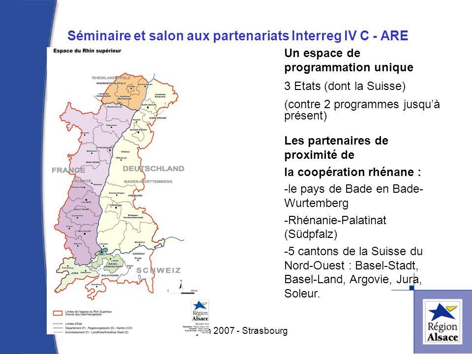 Séminaire et salon aux partenariats Interreg IV C - ARE 2 14 juin 2007 - Strasbourg Un espace de programmation unique 3 Etats (dont la Suisse) (contre 2 programmes jusquà présent) Les partenaires de proximité de la coopération rhénane : -le pays de Bade en Bade- Wurtemberg -Rhénanie-Palatinat (Südpfalz) -5 cantons de la Suisse du Nord-Ouest : Basel-Stadt, Basel-Land, Argovie, Jura, Soleur.