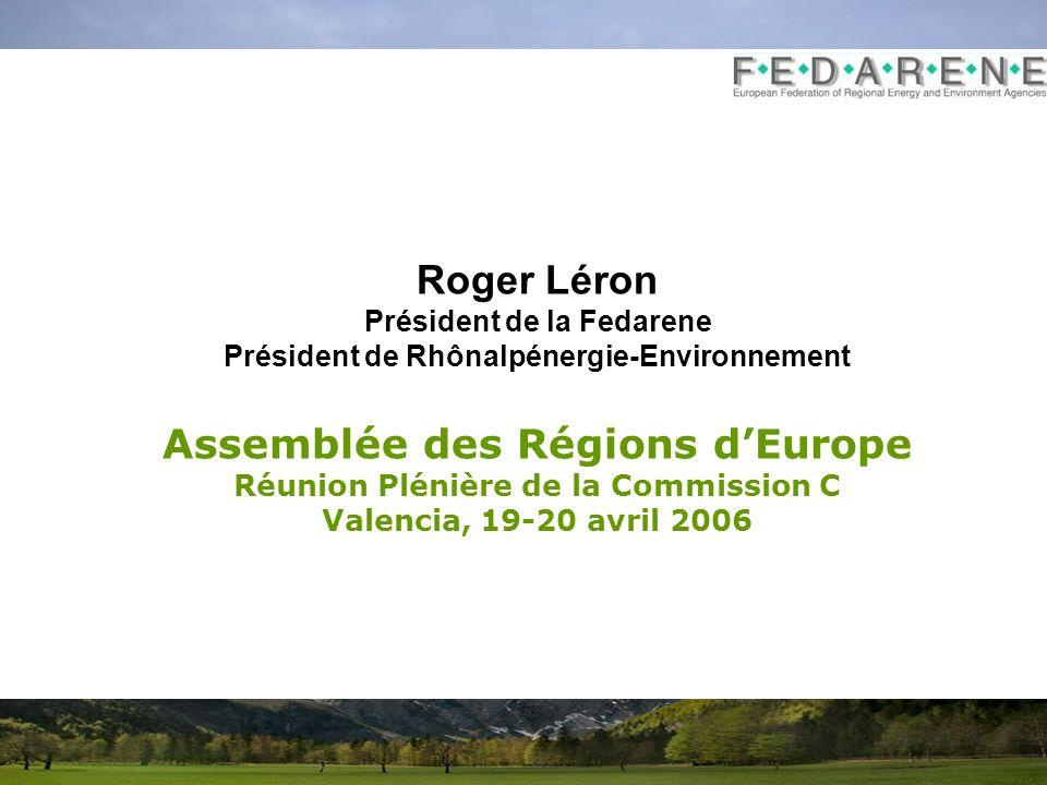 Roger Léron Président de la Fedarene Président de Rhônalpénergie-Environnement Assemblée des Régions dEurope Réunion Plénière de la Commission C Valencia, 19-20 avril 2006
