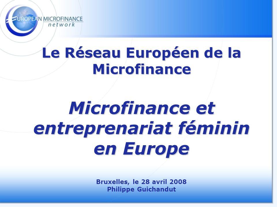 Le Réseau Européen de la Microfinance Microfinance et entreprenariat féminin en Europe Le Réseau Européen de la Microfinance Microfinance et entreprenariat féminin en Europe Bruxelles, le 28 avril 2008 Philippe Guichandut