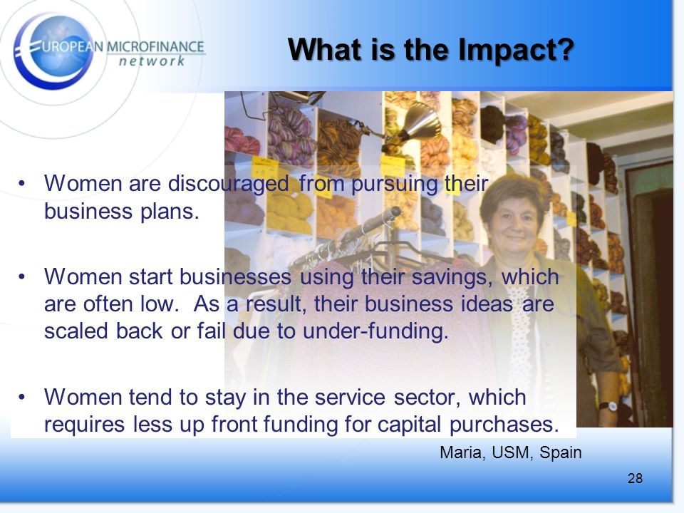 28 What is the Impact. Women are discouraged from pursuing their business plans.