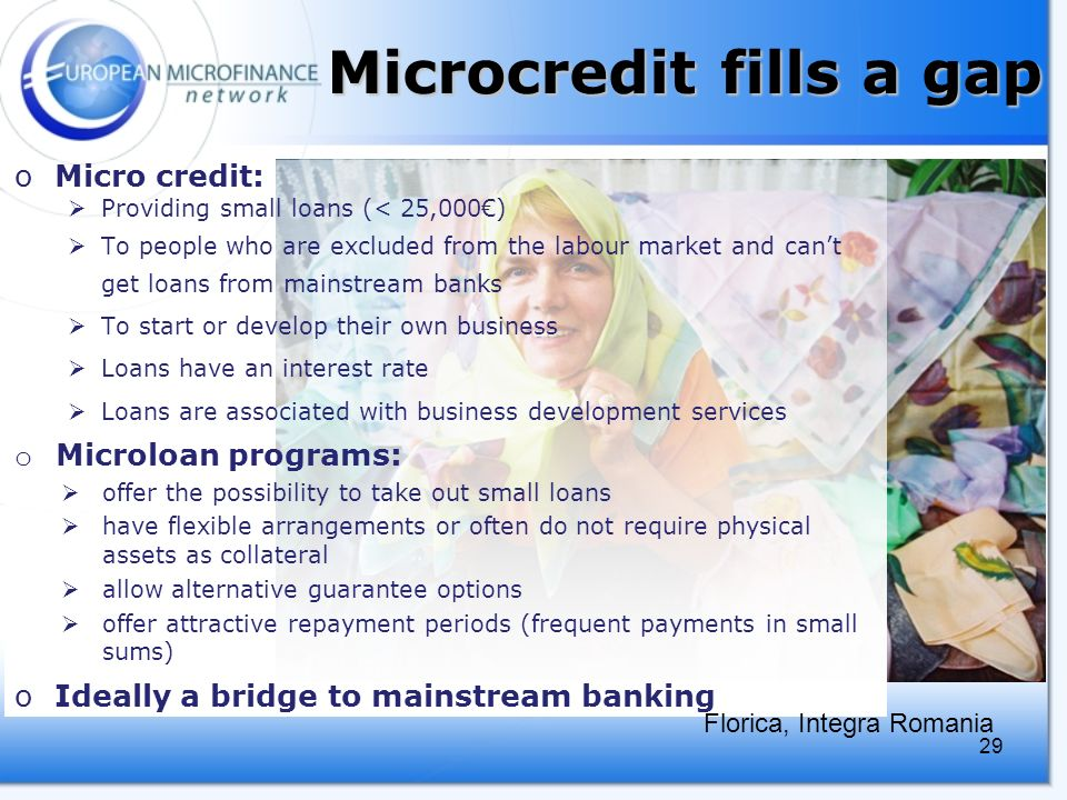 29 Microcredit fills a gap oMicro credit: Providing small loans (< 25,000) To people who are excluded from the labour market and cant get loans from mainstream banks To start or develop their own business Loans have an interest rate Loans are associated with business development services o Microloan programs: offer the possibility to take out small loans have flexible arrangements or often do not require physical assets as collateral allow alternative guarantee options offer attractive repayment periods (frequent payments in small sums) oIdeally a bridge to mainstream banking Florica, Integra Romania