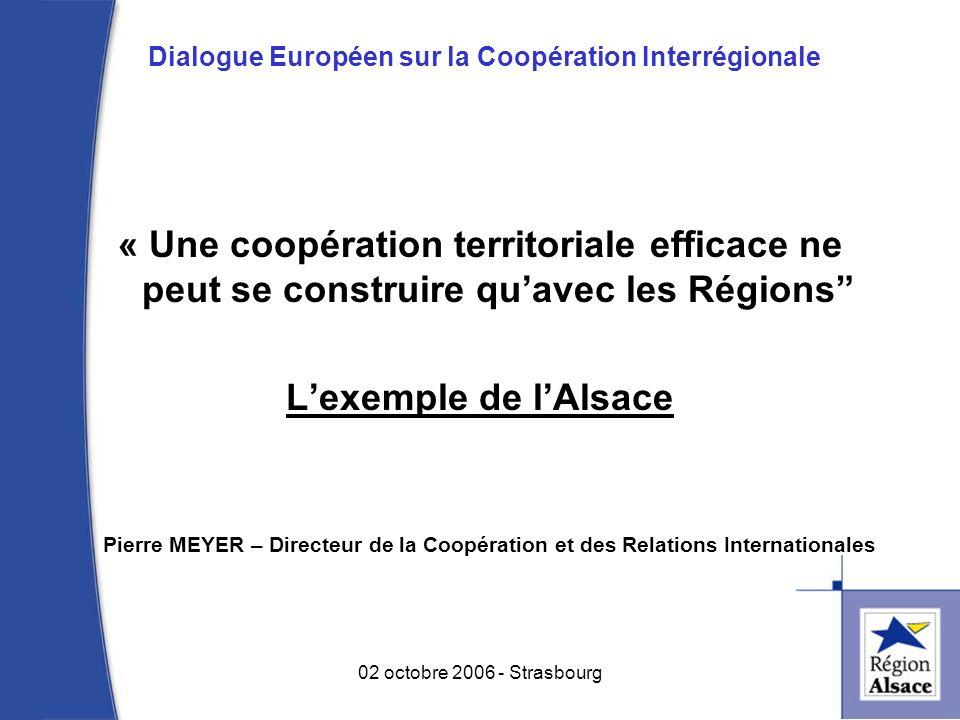 Dialogue Européen sur la Coopération Interrégionale « Une coopération territoriale efficace ne peut se construire quavec les Régions Lexemple de lAlsace Pierre MEYER – Directeur de la Coopération et des Relations Internationales 1 02 octobre 2006 - Strasbourg