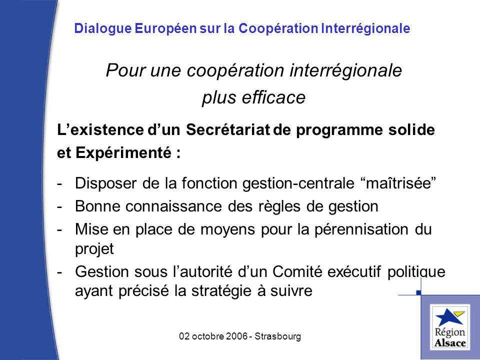 Pour une coopération interrégionale plus efficace Lexistence dun Secrétariat de programme solide et Expérimenté : -Disposer de la fonction gestion-centrale maîtrisée -Bonne connaissance des règles de gestion -Mise en place de moyens pour la pérennisation du projet -Gestion sous lautorité dun Comité exécutif politique ayant précisé la stratégie à suivre 11 02 octobre 2006 - Strasbourg Dialogue Européen sur la Coopération Interrégionale