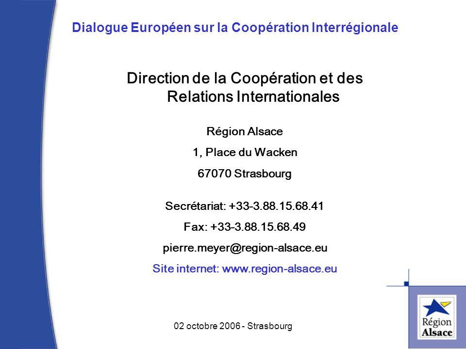 Direction de la Coopération et des Relations Internationales Région Alsace 1, Place du Wacken 67070 Strasbourg Secrétariat: +33-3.88.15.68.41 Fax: +33-3.88.15.68.49 pierre.meyer@region-alsace.eu Site internet: www.region-alsace.eu 13 02 octobre 2006 - Strasbourg