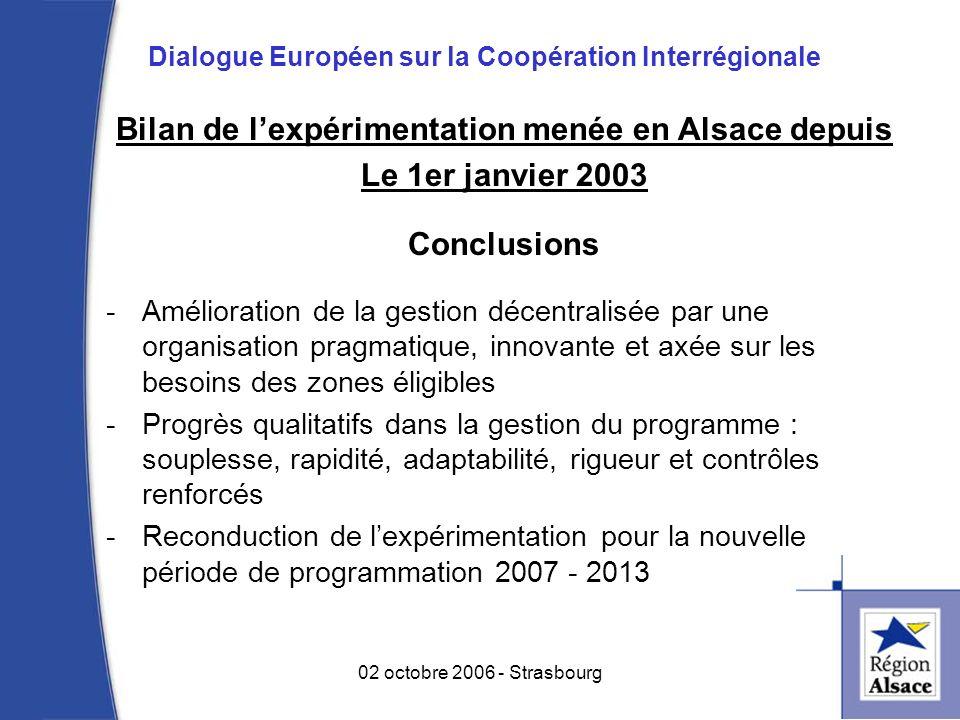 Bilan de lexpérimentation menée en Alsace depuis Le 1er janvier 2003 Conclusions -Amélioration de la gestion décentralisée par une organisation pragmatique, innovante et axée sur les besoins des zones éligibles -Progrès qualitatifs dans la gestion du programme : souplesse, rapidité, adaptabilité, rigueur et contrôles renforcés -Reconduction de lexpérimentation pour la nouvelle période de programmation 2007 - 2013 8 02 octobre 2006 - Strasbourg Dialogue Européen sur la Coopération Interrégionale