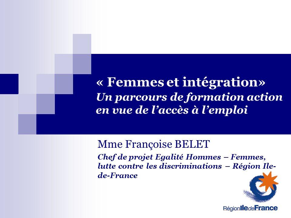 « Femmes et intégration» Un parcours de formation action en vue de laccès à lemploi Mme Françoise BELET Chef de projet Egalité Hommes – Femmes, lutte contre les discriminations – Région Ile- de-France