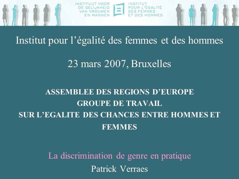 Institut pour légalité des femmes et des hommes 23 mars 2007, Bruxelles ASSEMBLEE DES REGIONS DEUROPE GROUPE DE TRAVAIL SUR LEGALITE DES CHANCES ENTRE HOMMES ET FEMMES La discrimination de genre en pratique Patrick Verraes