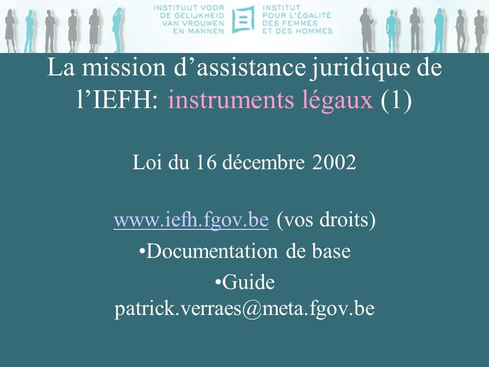 La mission dassistance juridique de lIEFH: instruments légaux (2) Institution autonome + personnalité juridique Mission générale: veiller au respect de légalité h-f + combattre la discrimination et linégalité basées sur le sexe ( but social )