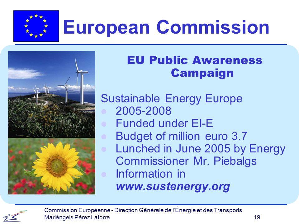 Commission Européenne - Direction Générale de lÉnergie et des Transports Mariàngels Pérez Latorre 19 European Commission EU Public Awareness Campaign Sustainable Energy Europe l 2005-2008 l Funded under EI-E l Budget of million euro 3.7 l Lunched in June 2005 by Energy Commissioner Mr.