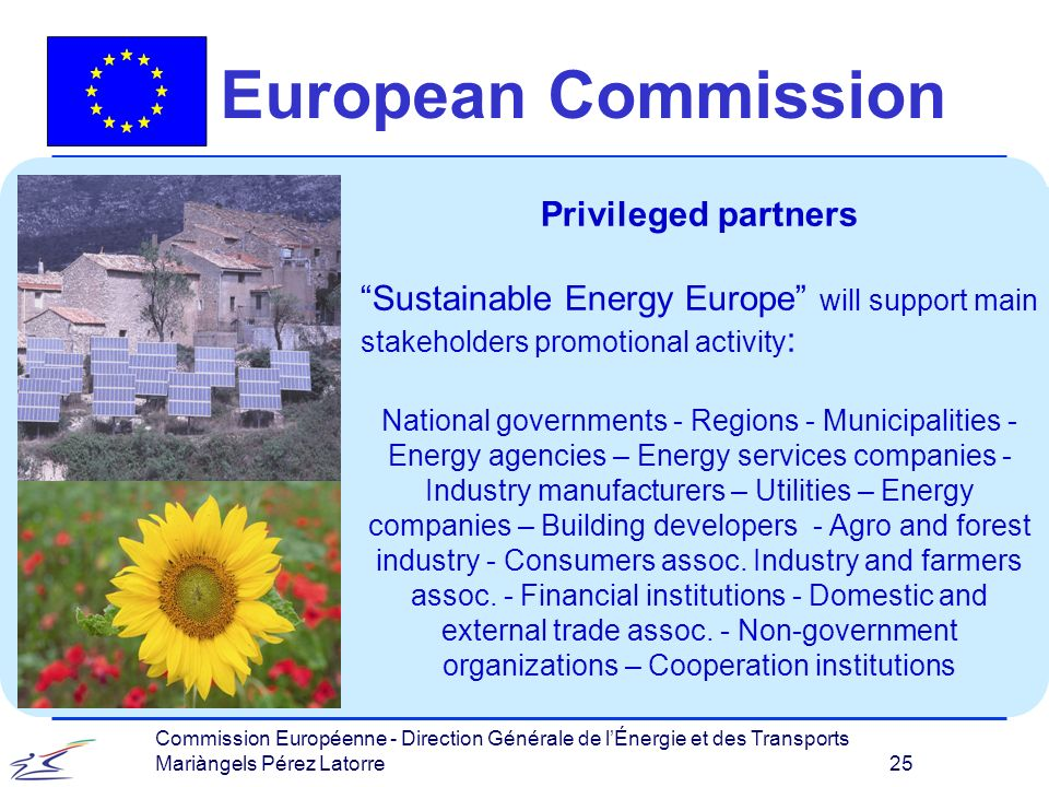 Commission Européenne - Direction Générale de lÉnergie et des Transports Mariàngels Pérez Latorre 25 European Commission Privileged partners Sustainable Energy Europe will support main stakeholders promotional activity : National governments - Regions - Municipalities - Energy agencies – Energy services companies - Industry manufacturers – Utilities – Energy companies – Building developers - Agro and forest industry - Consumers assoc.