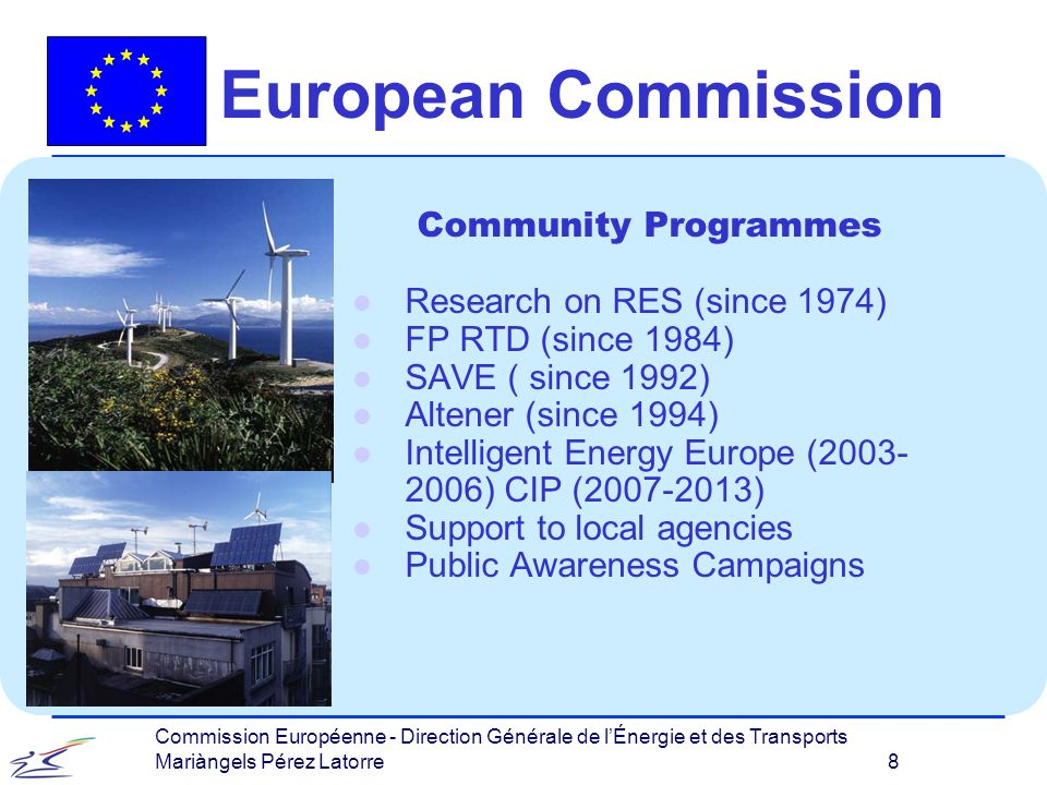 Commission Européenne - Direction Générale de lÉnergie et des Transports Mariàngels Pérez Latorre 19 European Commission EU Public Awareness Campaign Sustainable Energy Europe l 2005-2008 l Funded under EI-E l Budget of million euro 3.7 l Lunched in June 2005 by Energy Commissioner Mr.