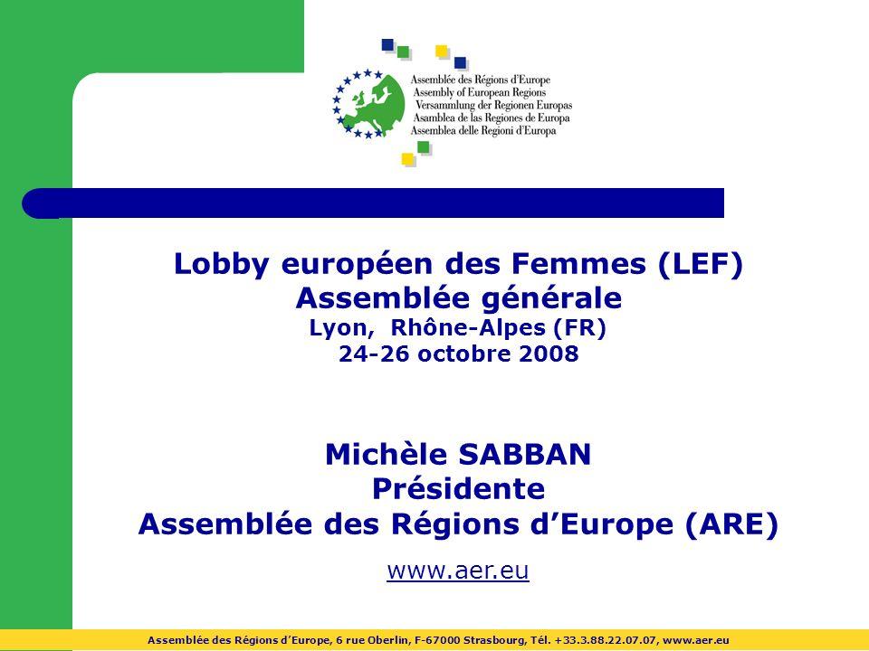 Lobby européen des Femmes (LEF) Assemblée générale Lyon, Rhône-Alpes (FR) 24-26 octobre 2008 Michèle SABBAN Présidente Assemblée des Régions dEurope (ARE) www.aer.euww.aer.eu Assemblée des Régions dEurope, 6 rue Oberlin, F-67000 Strasbourg, Tél.
