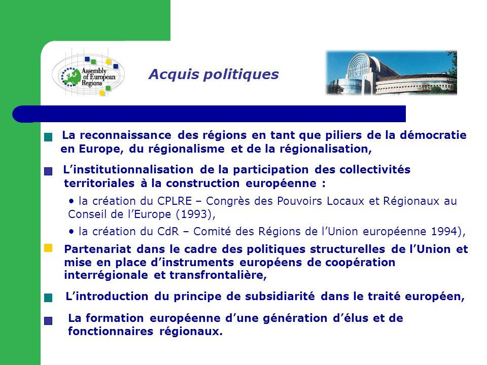 Acquis politiques La reconnaissance des régions en tant que piliers de la démocratie en Europe, du régionalisme et de la régionalisation, Linstitutionnalisation de la participation des collectivités territoriales à la construction européenne : la création du CPLRE – Congrès des Pouvoirs Locaux et Régionaux au Conseil de lEurope (1993), la création du CdR – Comité des Régions de lUnion européenne 1994), Lintroduction du principe de subsidiarité dans le traité européen, Partenariat dans le cadre des politiques structurelles de lUnion et mise en place dinstruments européens de coopération interrégionale et transfrontalière, La formation européenne dune génération délus et de fonctionnaires régionaux.