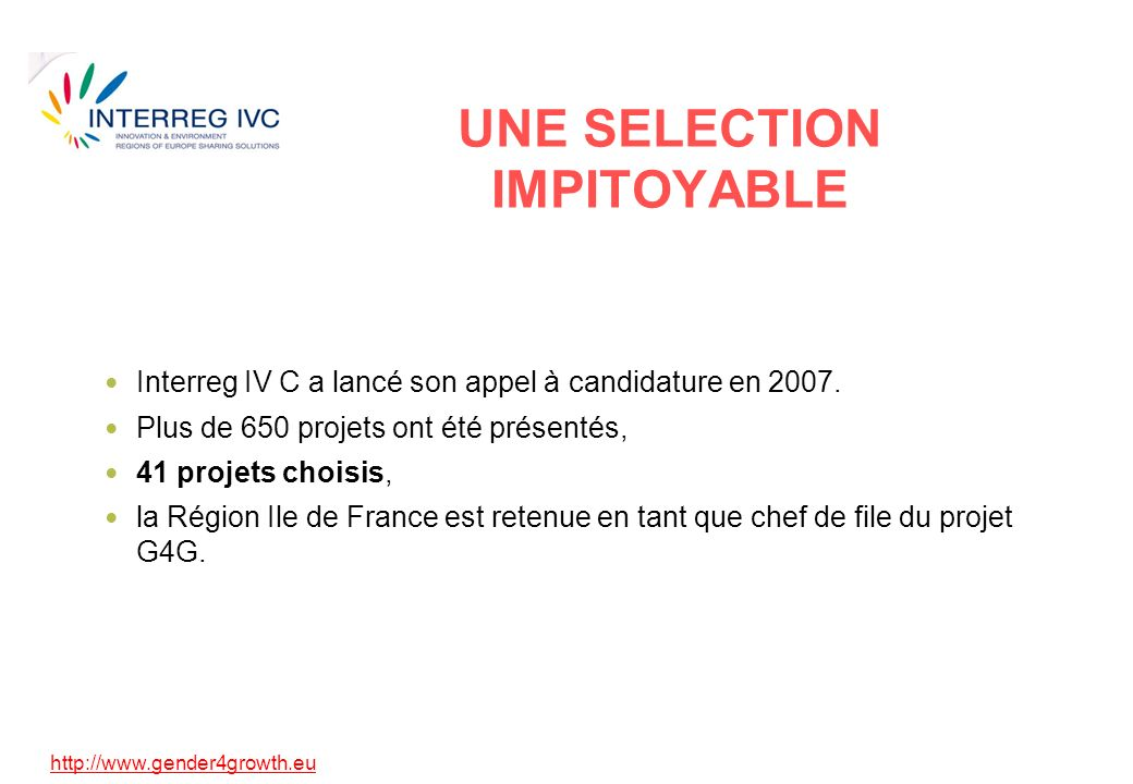 http://www.gender4growth.eu UNE SELECTION IMPITOYABLE Interreg IV C a lancé son appel à candidature en 2007.