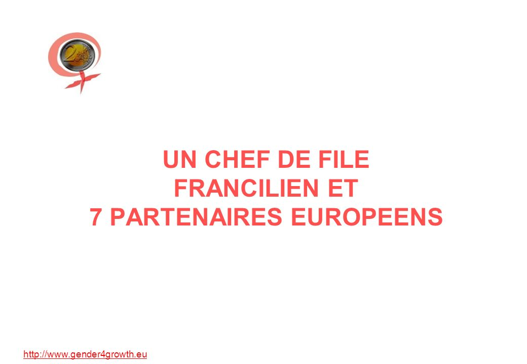http://www.gender4growth.eu UN CHEF DE FILE FRANCILIEN ET 7 PARTENAIRES EUROPEENS