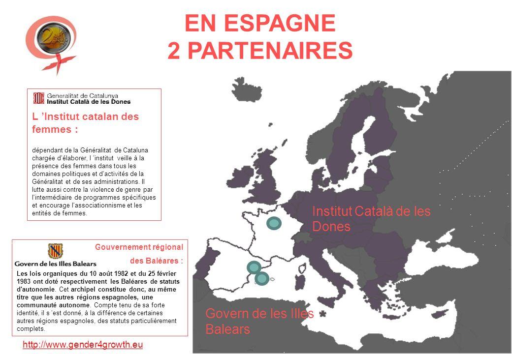 http://www.gender4growth.eu EN ESPAGNE 2 PARTENAIRES Institut Català de les Dones Govern de les Illes Balears L Institut catalan des femmes : dépendant de la Généralitat de Cataluna chargée d élaborer, l institut veille à la présence des femmes dans tous les domaines politiques et d activités de la Généralitat et de ses administrations.