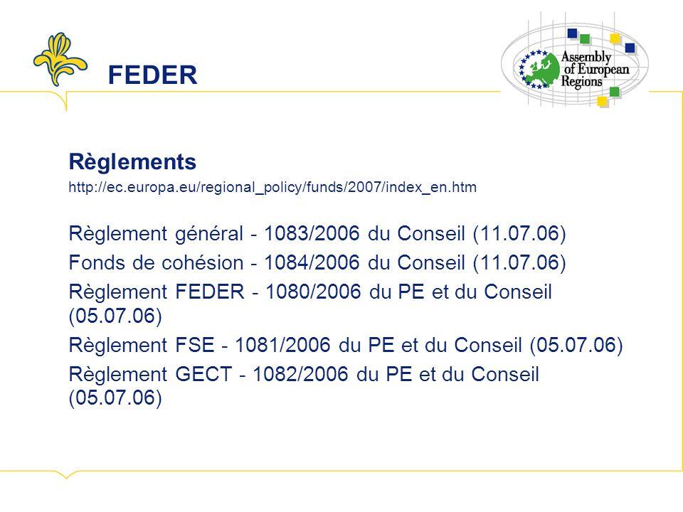 FEDER Règlements http://ec.europa.eu/regional_policy/funds/2007/index_en.htm Règlement général - 1083/2006 du Conseil (11.07.06) Fonds de cohésion - 1084/2006 du Conseil (11.07.06) Règlement FEDER - 1080/2006 du PE et du Conseil (05.07.06) Règlement FSE - 1081/2006 du PE et du Conseil (05.07.06) Règlement GECT - 1082/2006 du PE et du Conseil (05.07.06)