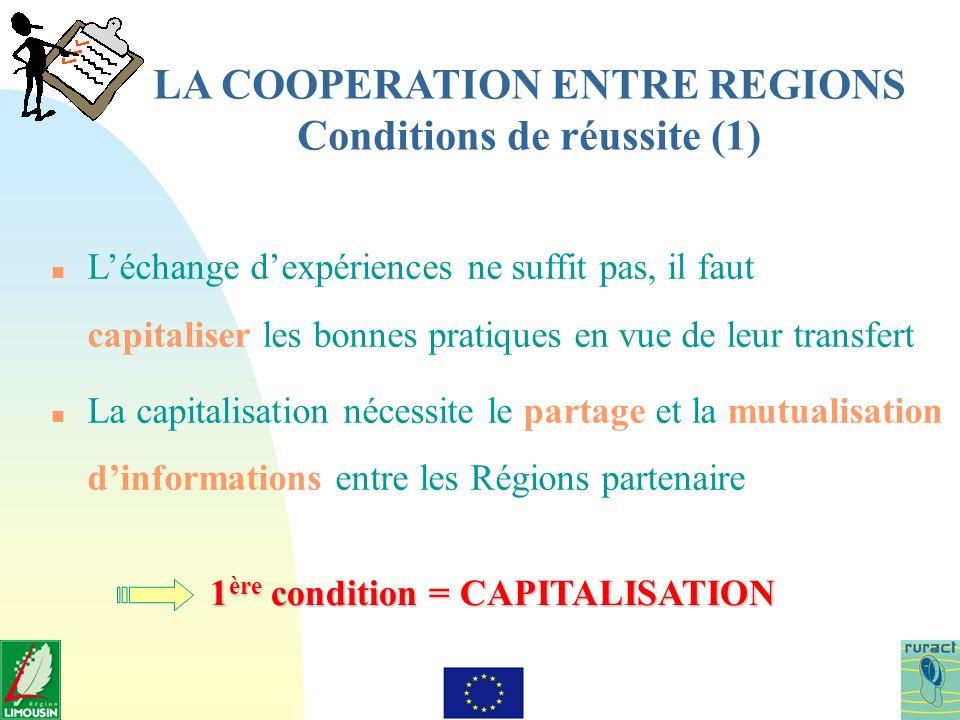 LA COOPERATION ENTRE REGIONS Conditions de réussite (1) n Léchange dexpériences ne suffit pas, il faut capitaliser les bonnes pratiques en vue de leur