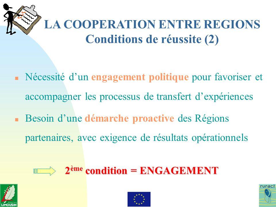 LA COOPERATION ENTRE REGIONS Conditions de réussite (2) n Nécessité dun engagement politique pour favoriser et accompagner les processus de transfert dexpériences n Besoin dune démarche proactive des Régions partenaires, avec exigence de résultats opérationnels 2 ème condition = ENGAGEMENT