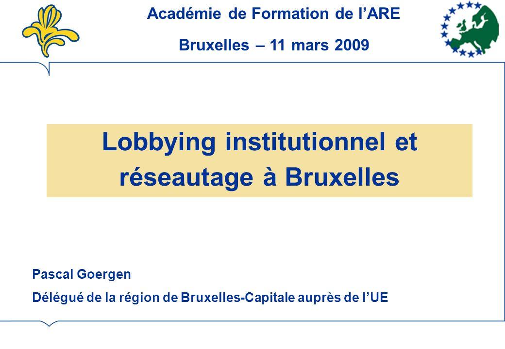 Lobbying institutionnel et réseautage à Bruxelles Pascal Goergen Délégué de la région de Bruxelles-Capitale auprès de lUE Académie de Formation de lARE Bruxelles – 11 mars 2009