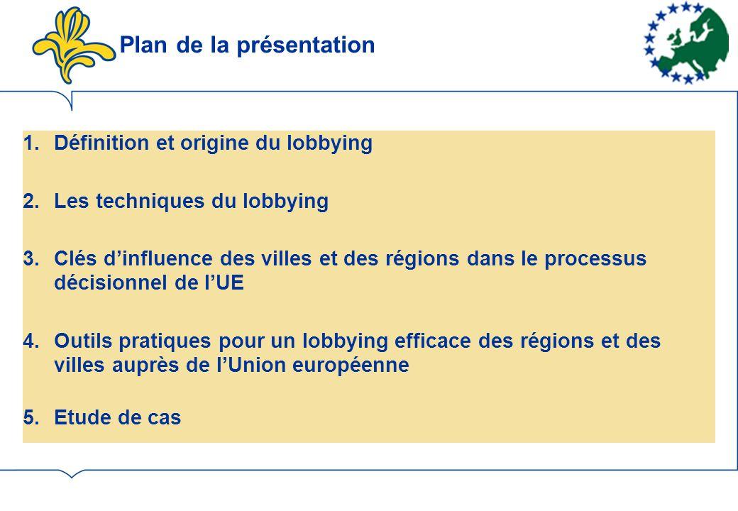 1.Définition et origine du lobbying 2.Les techniques du lobbying 3.Clés dinfluence des villes et des régions dans le processus décisionnel de lUE 4.Outils pratiques pour un lobbying efficace des régions et des villes auprès de lUnion européenne 5.Etude de cas Plan de la présentation
