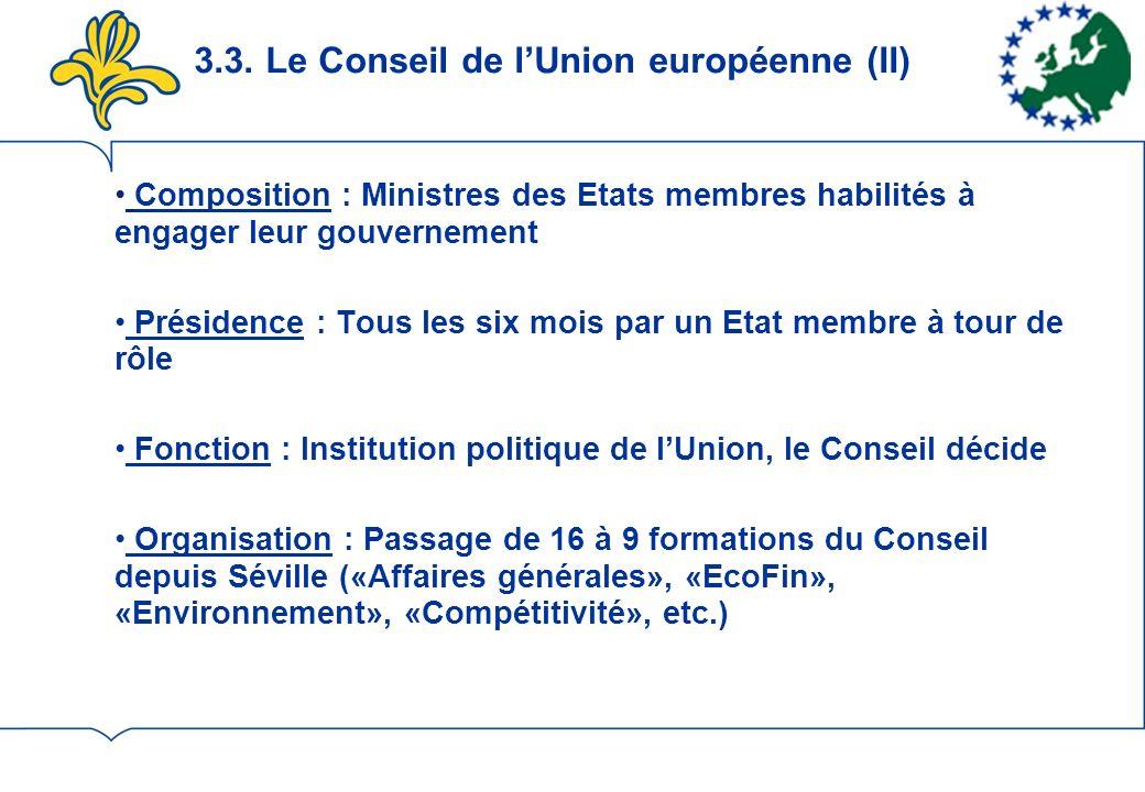 3.3. Le Conseil de lUnion européenne (II) Composition : Ministres des Etats membres habilités à engager leur gouvernement Présidence : Tous les six mo