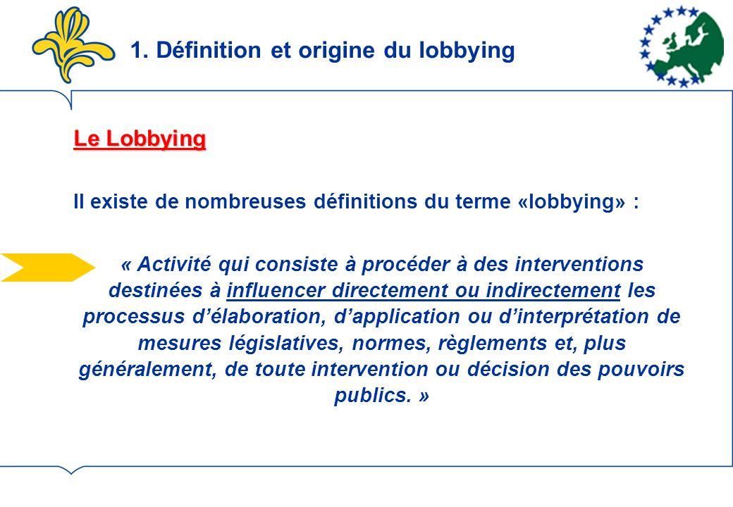 Le Lobbying Il existe de nombreuses définitions du terme «lobbying» : « Activité qui consiste à procéder à des interventions destinées à influencer directement ou indirectement les processus délaboration, dapplication ou dinterprétation de mesures législatives, normes, règlements et, plus généralement, de toute intervention ou décision des pouvoirs publics.
