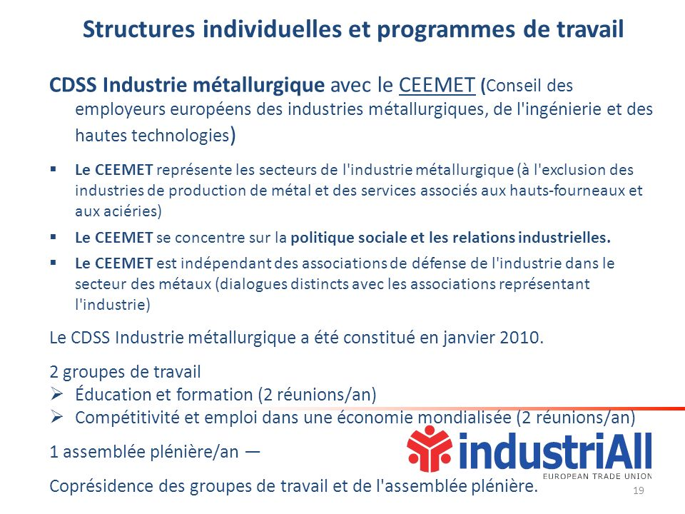Structures individuelles et programmes de travail CDSS Industrie métallurgique avec le CEEMET (Conseil des employeurs européens des industries métallurgiques, de l ingénierie et des hautes technologies ) Le CEEMET représente les secteurs de l industrie métallurgique (à l exclusion des industries de production de métal et des services associés aux hauts-fourneaux et aux aciéries) Le CEEMET se concentre sur la politique sociale et les relations industrielles.