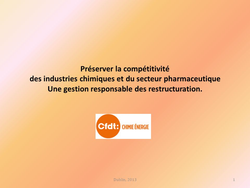 Préserver la compétitivité des industries chimiques et du secteur pharmaceutique Une gestion responsable des restructuration. 1Dublin, 2013