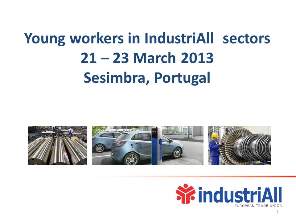 Young workers in IndustriAll sectors 21 – 23 March 2013 Sesimbra, Portugal 1