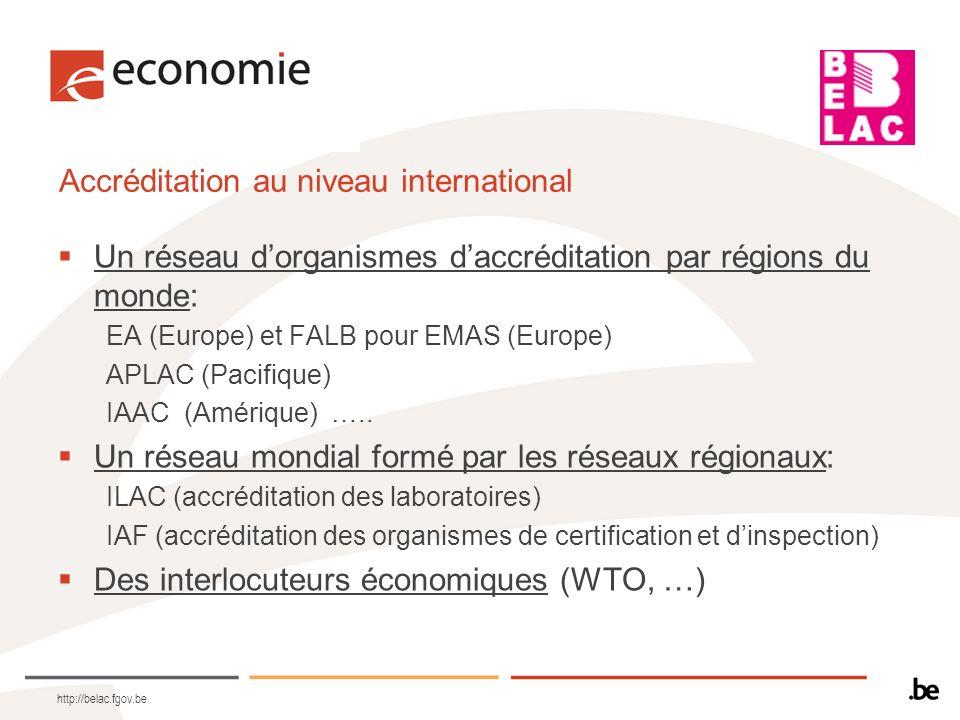 http://belac.fgov.be Accréditation au niveau international Un réseau dorganismes daccréditation par régions du monde: EA (Europe) et FALB pour EMAS (E