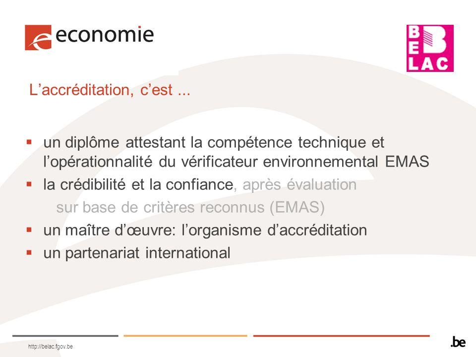 http://belac.fgov.be Laccréditation, cest... un diplôme attestant la compétence technique et lopérationnalité du vérificateur environnemental EMAS la