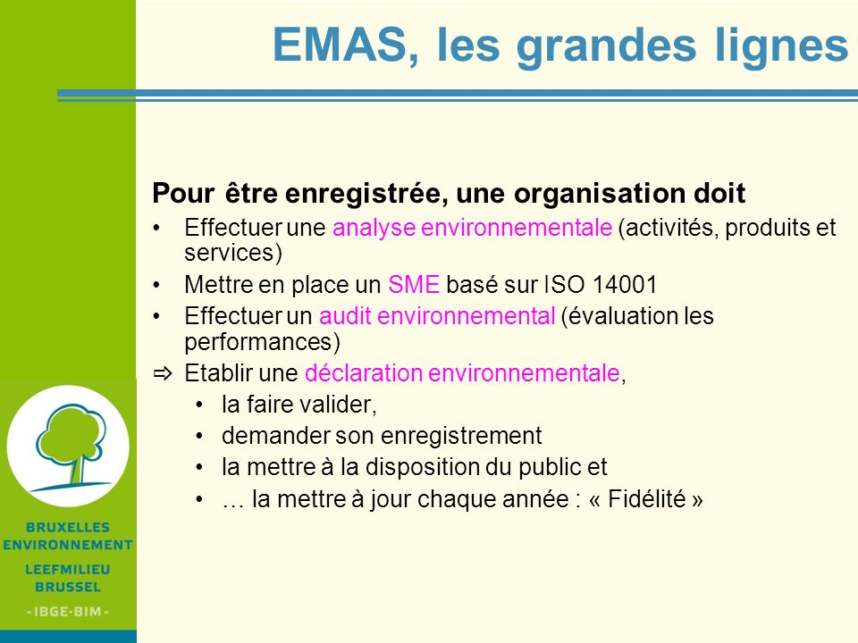 IBGE - BIM EMAS III, le contexte Résultat dune révision obligatoire (en 2006!) … devenue réexamen (A.50) dans le nouveau règlement (rôle accru du Parlement (A.47) dans lévaluation, sur la base des rapports quinquennaux de la Commission) Dans le cadre du « plan daction sur la consommation et la production durables et sur une politique industrielle durable » (AP SPC/SIP) Produire plus économe (EMAS,...) Produire de meilleurs produits (EuP/ErP/E-d) (En.