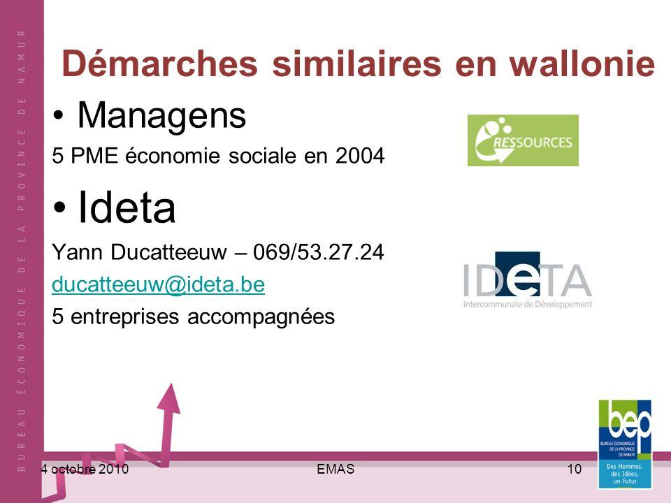 EMAS104 octobre 2010 Démarches similaires en wallonie Managens 5 PME économie sociale en 2004 Ideta Yann Ducatteeuw – 069/53.27.24 ducatteeuw@ideta.be