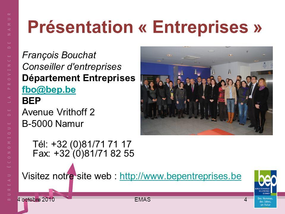 EMAS44 octobre 2010 Présentation « Entreprises » François Bouchat Conseiller d entreprises Département Entreprises fbo@bep.be BEP Avenue Vrithoff 2 B-5000 Namur Tél: +32 (0)81/71 71 17 Fax: +32 (0)81/71 82 55 Visitez notre site web : http://www.bepentreprises.behttp://www.bepentreprises.be