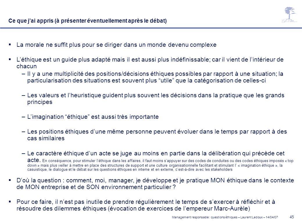 Management responsable : questions éthiques – Laurent Ledoux – 14/04/07 45 Ce que jai appris (à présenter éventuellement après le débat) La morale ne
