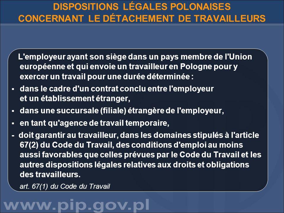 DISPOSITIONS LÉGALES POLONAISES CONCERNANT LE DÉTACHEMENT DE TRAVAILLEURS L employeur ayant son siège dans un pays membre de l Union européenne et qui envoie un travailleur en Pologne pour y exercer un travail pour une durée déterminée : dans le cadre d un contrat conclu entre l employeur et un établissement étranger, dans une succursale (filiale) étrangère de l employeur, en tant qu agence de travail temporaire, - doit garantir au travailleur, dans les domaines stipulés à l article 67(2) du Code du Travail, des conditions d emploi au moins aussi favorables que celles prévues par le Code du Travail et les autres dispositions légales relatives aux droits et obligations des travailleurs.