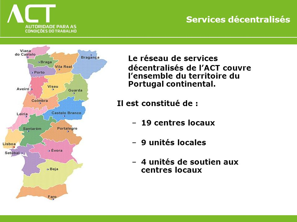 Services décentralisés Le réseau de services décentralisés de lACT couvre lensemble du territoire du Portugal continental. Il est constitué de : –19 c