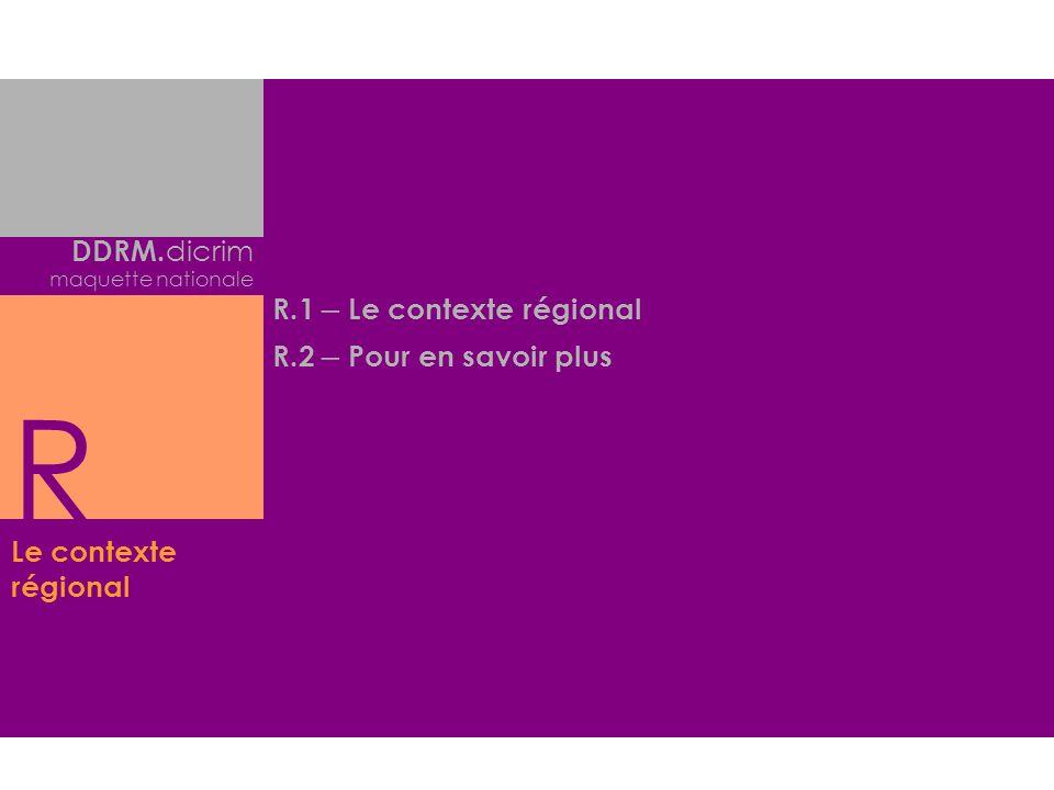 Le contexte régional DDRM. dicrim maquette nationale R.1 – Le contexte régional R.2 – Pour en savoir plus R