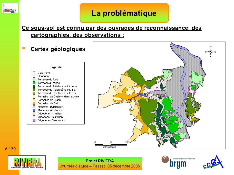 6 / 20 Projet RIVIERA Journée détude – Pessac, 05 décembre 2006 La problématique Ce sous-sol est connu par des ouvrages de reconnaissance, des cartographies, des observations : Cartes géologiques