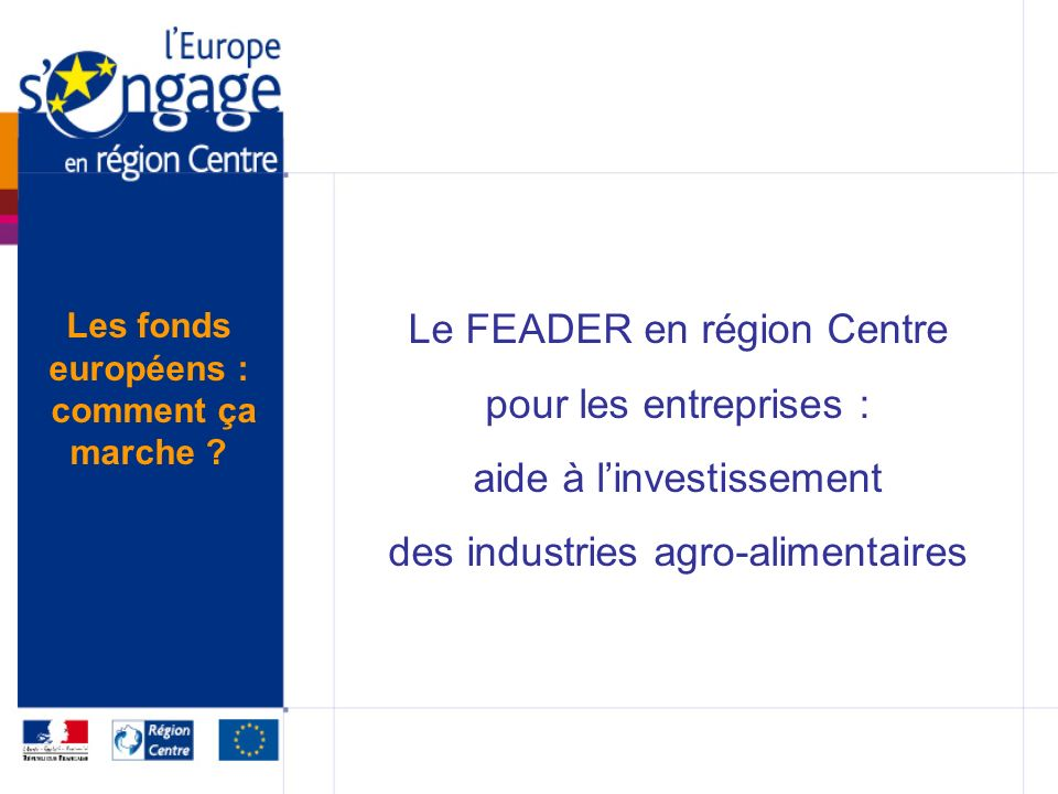 Le FEADER en région Centre pour les entreprises : aide à linvestissement des industries agro-alimentaires Les fonds européens : comment ça marche