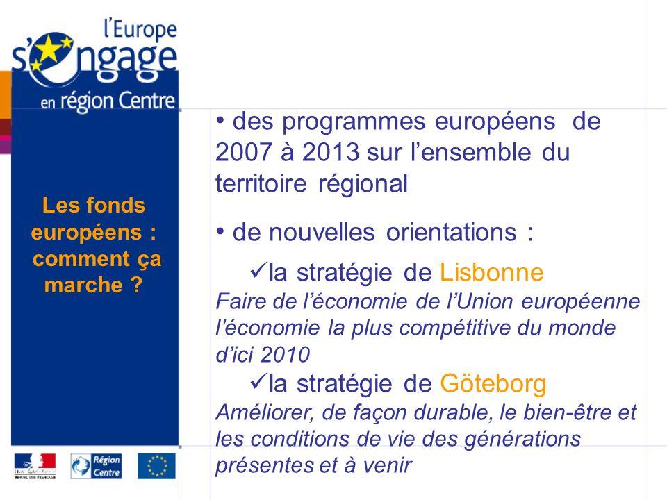 des programmes européens de 2007 à 2013 sur lensemble du territoire régional de nouvelles orientations : la stratégie de Lisbonne Faire de léconomie de lUnion européenne léconomie la plus compétitive du monde dici 2010 la stratégie de Göteborg Améliorer, de façon durable, le bien-être et les conditions de vie des générations présentes et à venir Les fonds européens : comment ça marche