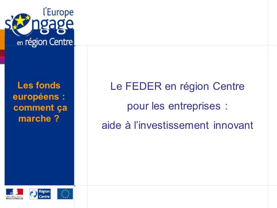 Le FEDER en région Centre pour les entreprises : aide à linvestissement innovant Les fonds européens : comment ça marche