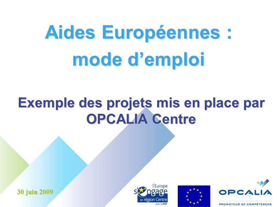 Aides Européennes : mode demploi Exemple des projets mis en place par OPCALIA Centre 30 juin 2009