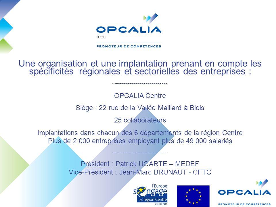 Une organisation et une implantation prenant en compte les spécificités régionales et sectorielles des entreprises : ------------------------------------------------------ OPCALIA Centre Siège : 22 rue de la Vallée Maillard à Blois 25 collaborateurs Implantations dans chacun des 6 départements de la région Centre Plus de 2 000 entreprises employant plus de 49 000 salariés ------------------------------------------------------ Président : Patrick UGARTE – MEDEF Vice-Président : Jean-Marc BRUNAUT - CFTC
