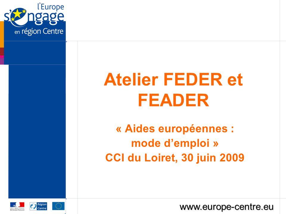 Atelier FEDER et FEADER « Aides européennes : mode demploi » CCI du Loiret, 30 juin 2009 www.europe-centre.eu