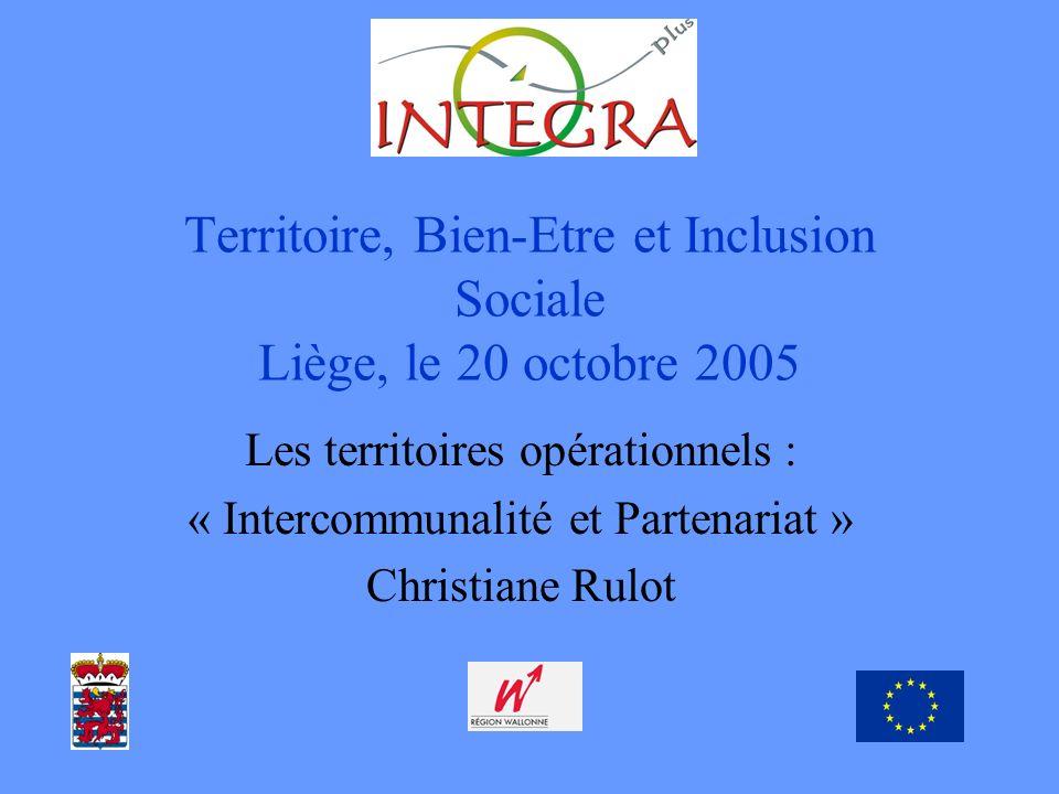 Territoire, Bien-Etre et Inclusion Sociale Liège, le 20 octobre 2005 Les territoires opérationnels : « Intercommunalité et Partenariat » Christiane Rulot